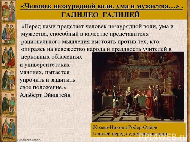 Жозеф-Николя Робер-Флёри Галилей перед судом инквизиции. «Человек незаурядной воли, ума и мужества…» . ГАЛИЛЕО ГАЛИЛЕЙ «Перед нами предстает человек незаурядной воли, ума и мужества, способный в качестве представителя рационального мышления выстоять…