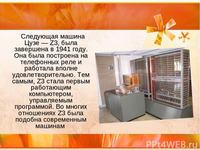 Следующая машина Цузе— Z3, была завершена в 1941 году. Она была построена на телефонных реле и работала вполне удовлетворительно. Тем самым, Z3 стала первым работающим компьютером, управляемым программой. Во многих отношениях Z3 была подобна соврем…