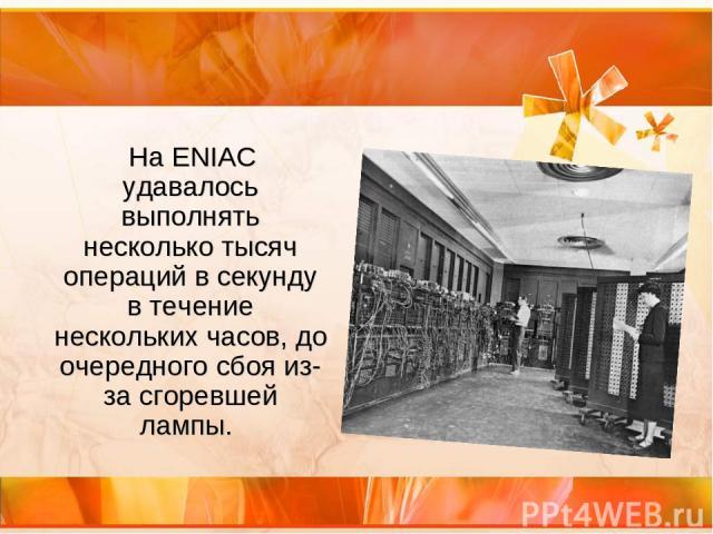 На ENIAC удавалось выполнять несколько тысяч операций в секунду в течение нескольких часов, до очередного сбоя из-за сгоревшей лампы.