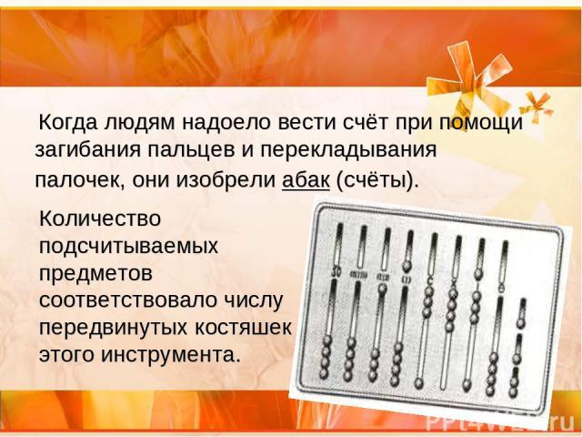 Когда людям надоело вести счёт при помощи загибания пальцев и перекладывания палочек, они изобрели абак (счёты). Количество подсчитываемых предметов соответствовало числу передвинутых костяшек этого инструмента.