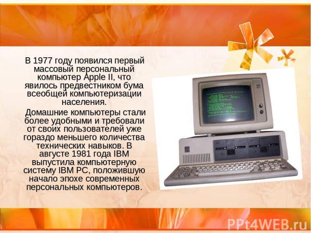 В 1977 году появился первый массовый персональный компьютер Apple II, что явилось предвестником бума всеобщей компьютеризации населения. Домашние компьютеры стали более удобными и требовали от своих пользователей уже гораздо меньшего количества техн…