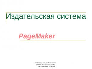 Издательская система PageMaker Абрамкина Татьяна Николаевна, учитель информатики