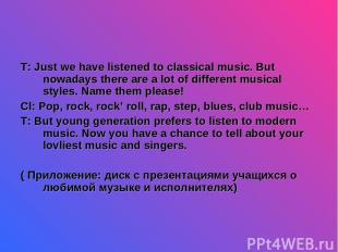 T: Just we have listened to classical music. But nowadays there are a lot of dif