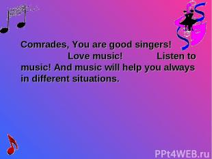 Comrades, You are good singers! Love music! Listen to music! And music will help