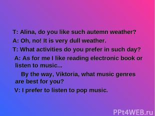 T: Alina, do you like such autemn weather? A: Oh, no! It is very dull weather. T