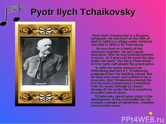 Pyotr Ilych Tchaikovsky Pyotr Ilych Tchaikovsky is a Russian composer. He was born on the 25th of April in 1840 in a village under Votkinsk and died in 1893 in St. Petersburg. He was born in a family of the mountain engineer. He got a good education…