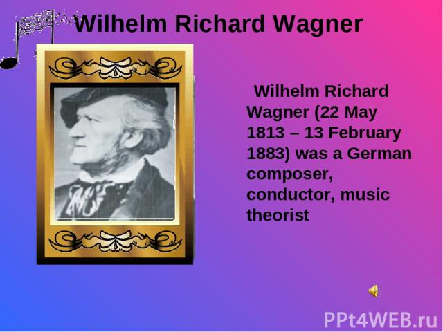 Wilhelm Richard Wagner Wilhelm Richard Wagner (22 May 1813 – 13 February 1883) was a German composer, conductor, music theorist