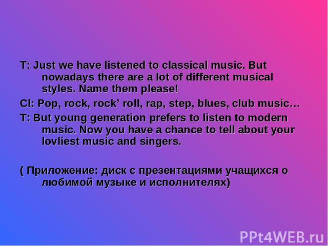 T: Just we have listened to classical music. But nowadays there are a lot of different musical styles. Name them please! Cl: Pop, rock, rock' roll, rap, step, blues, club music… T: But young generation prefers to listen to modern music. Now you have…