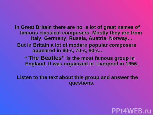 "In Great Britain there are no a lot of great names of famous classical composers. Mostly they are from Italy, Germany, Russia, Austria, Norway… But in Britain a lot of modern popular composers appeared in 60-s, 70-s, 80-s… "" The Beatles"" is the most…"
