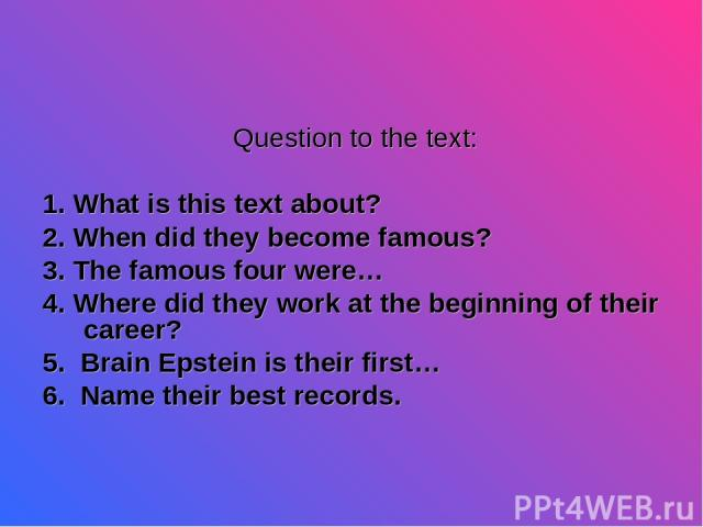 Question to the text: 1. What is this text about? 2. When did they become famous? 3. The famous four were… 4. Where did they work at the beginning of their career? 5. Brain Epstein is their first… 6. Name their best records.