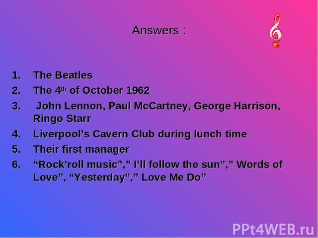"Answers : The Beatles The 4th of October 1962 John Lennon, Paul McCartney, George Harrison, Ringo Starr Liverpool's Cavern Club during lunch time Their first manager ""Rock'roll music"","" I'll follow the sun"","" Words of Love"", ""Yesterday"","" Love Me Do"""