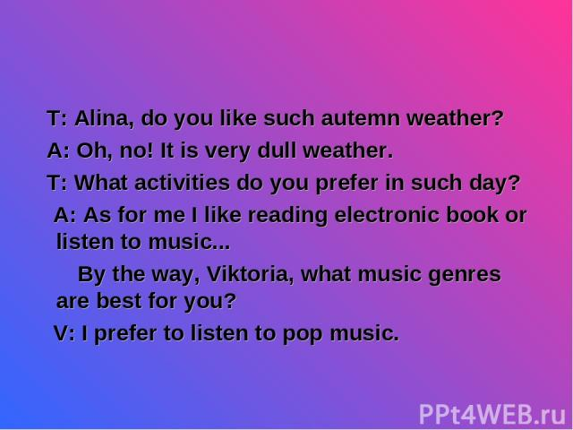 T: Alina, do you like such autemn weather? A: Oh, no! It is very dull weather. T: What activities do you prefer in such day? A: As for me I like reading electronic book or listen to music... By the way, Viktoria, what music genres are best for you? …