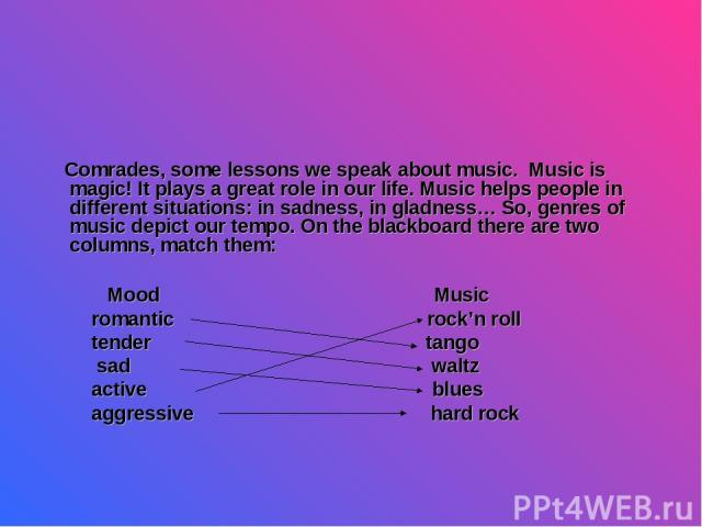 Comrades, some lessons we speak about music. Music is magic! It plays a great role in our life. Music helps people in different situations: in sadness, in gladness… So, genres of music depict our tempo. On the blackboard there are two columns, match…