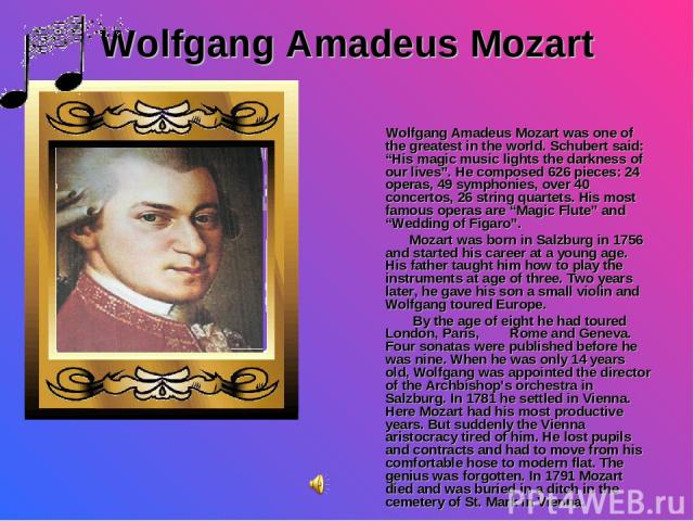 "Wolfgang Amadeus Mozart Wolfgang Amadeus Mozart was one of the greatest in the world. Schubert said: ""His magic music lights the darkness of our lives"". He composed 626 pieces: 24 operas, 49 symphonies, over 40 concertos, 26 string quartets. His mos…"