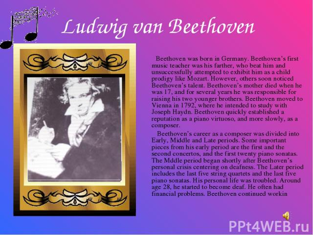Ludwig van Beethoven Beethoven was born in Germany. Beethoven's first music teacher was his farther, who beat him and unsuccessfully attempted to exhibit him as a child prodigy like Mozart. However, others soon noticed Beethoven's talent. Beethoven'…