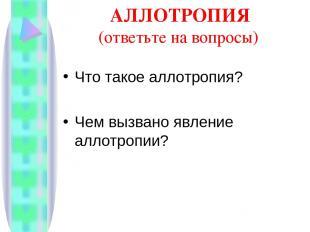АЛЛОТРОПИЯ (ответьте на вопросы) Что такое аллотропия? Чем вызвано явление аллот