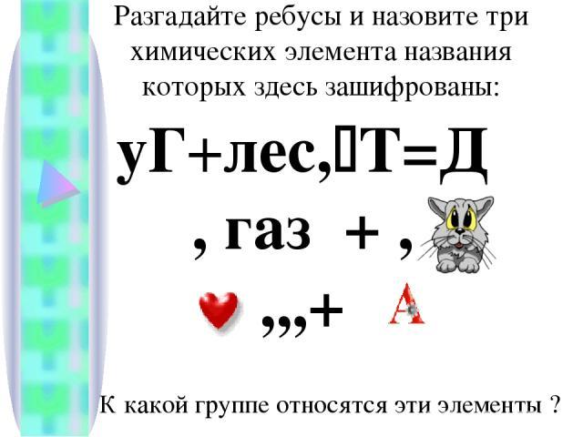 Разгадайте ребусы и назовите три химических элемента названия которых здесь зашифрованы: уГ+лес, Т=Д , газ + , ,,,+ К какой группе относятся эти элементы ?