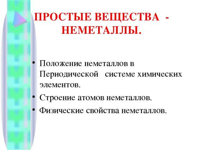ПРОСТЫЕ ВЕЩЕСТВА - НЕМЕТАЛЛЫ. Положение неметаллов в Периодической системе химических элементов. Строение атомов неметаллов. Физические свойства неметаллов.