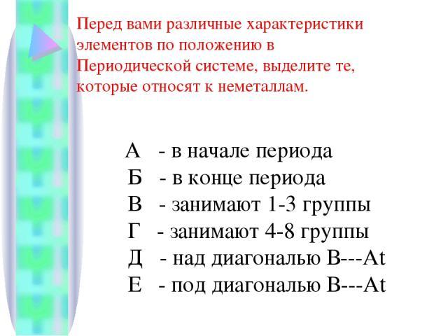 А - в начале периода Б - в конце периода В - занимают 1-3 группы Г - занимают 4-8 группы Д - над диагональю В---Аt Е - под диагональю В---Аt Перед вами различные характеристики элементов по положению в Периодической системе, выделите те, которые отн…