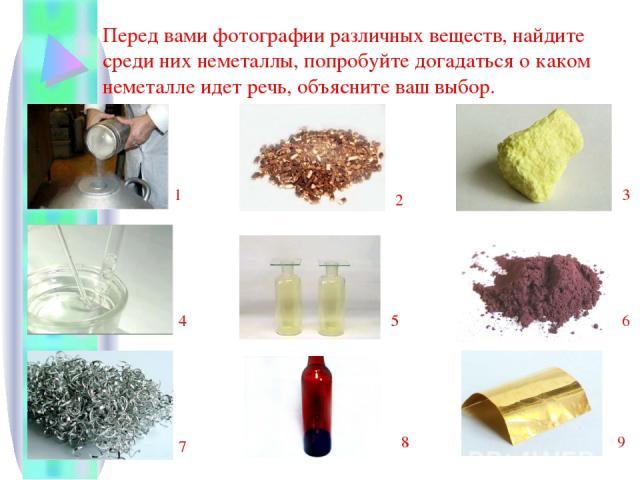 Перед вами фотографии различных веществ, найдите среди них неметаллы, попробуйте догадаться о каком неметалле идет речь, объясните ваш выбор. 1 2 3 4 5 6 7 8 9