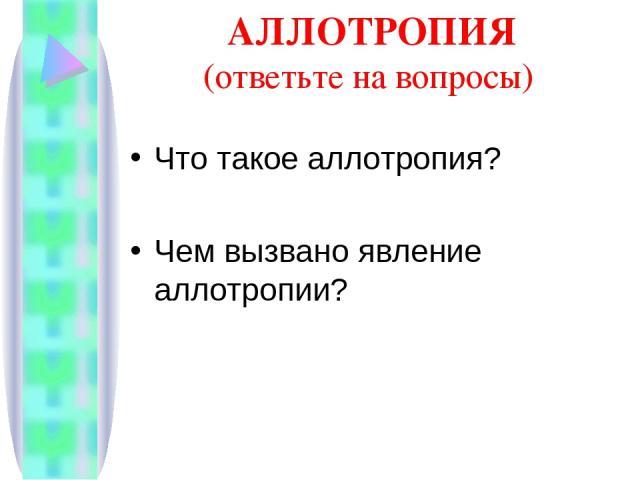 АЛЛОТРОПИЯ (ответьте на вопросы) Что такое аллотропия? Чем вызвано явление аллотропии?