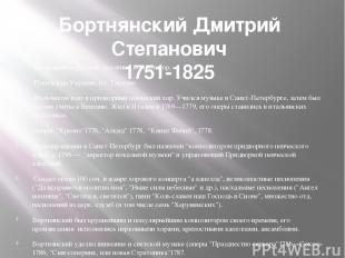 Бортнянский Дмитрий Степанович 1751-1825 Выдающийся русский духовный композитор.