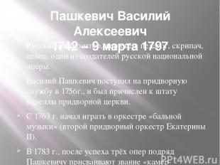 Пашкевич Василий Алексеевич 1742 – 9 марта 1797 Русскийкомпозитор,дирижёр,пед