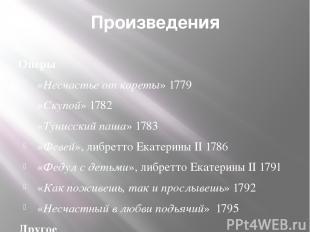 Произведения Оперы «Несчастье от кареты»1779 «Скупой» 1782 «Тунисский паша» 17