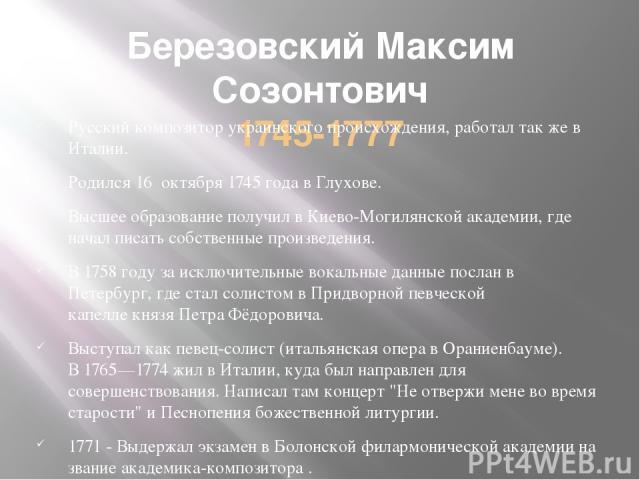 Березовский Максим Созонтович 1745-1777 Русский композитор украинского происхождения, работал так же в Италии. Родился16октября1745 годавГлухове. Высшее образование получил вКиево-Могилянской академии, где начал писать собственные произведени…