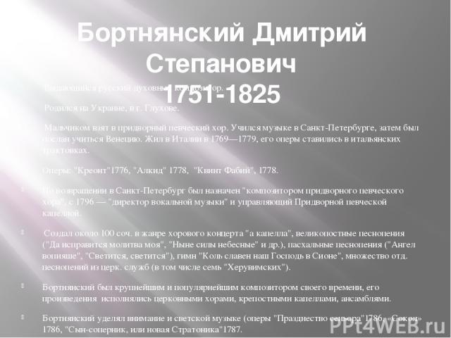 Бортнянский Дмитрий Степанович 1751-1825 Выдающийся русский духовный композитор. Родился на Украине, в г. Глухове. Мальчиком взят в придворный певческий хор. Учился музыке в Санкт-Петербурге, затем был послан учиться Венецию. Жил в Италии в 1769—17…