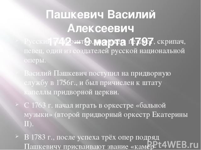 Пашкевич Василий Алексеевич 1742 – 9 марта 1797 Русскийкомпозитор,дирижёр,педагог, скрипач, певец, один из создателей русской национальной оперы. Василий Пашкевич поступил на придворную службу в1756г., и был причислен к штату капеллы придворной …
