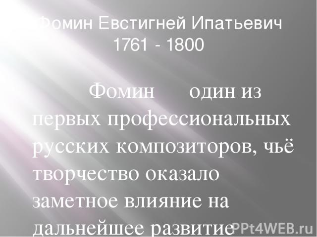 Фомин Евстигней Ипатьевич 1761 - 1800 Фомин ― один из первых профессиональных русских композиторов, чьё творчество оказало заметное влияние на дальнейшее развитие русской оперы. Наследие Фомина, однако, оставалось малоизвестным вплоть до серединыXX…