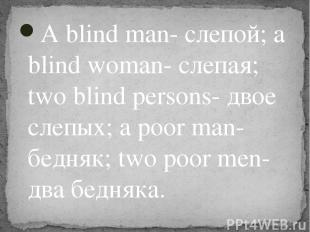 A blind man- слепой; a blind woman- слепая; two blind persons- двое слепых; a po