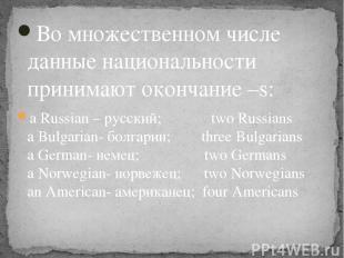 Во множественном числе данные национальности принимают окончание –s: a Russian –
