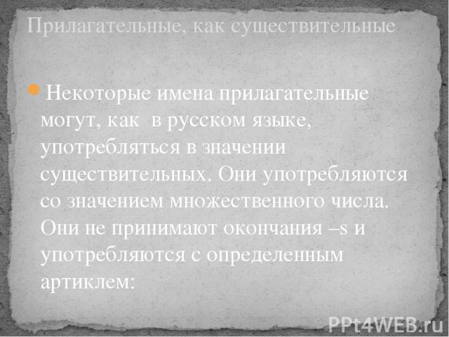 Некоторые имена прилагательные могут, как в русском языке, употребляться в значении существительных. Они употребляются со значением множественного числа. Они не принимают окончания –s и употребляются с определенным артиклем: Прилагательные, как суще…