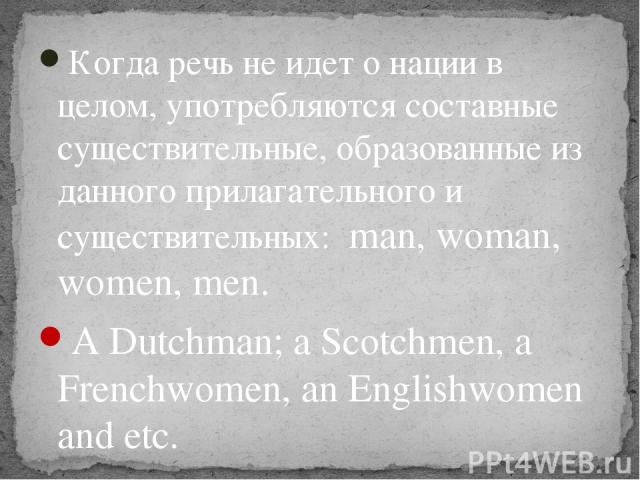 Когда речь не идет о нации в целом, употребляются составные существительные, образованные из данного прилагательного и существительных: man, woman, women, men. A Dutchman; a Scotchmen, a Frenchwomen, an Englishwomen and etc.