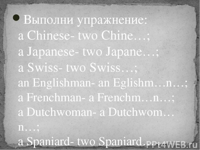 Выполни упражнение: a Chinese- two Chine…; a Japanese- two Japane…; a Swiss- two Swiss…; an Englishman- an Eglishm…n…; a Frenchman- a Frenchm…n…; a Dutchwoman- a Dutchwom…n…; a Spaniard- two Spaniard… .