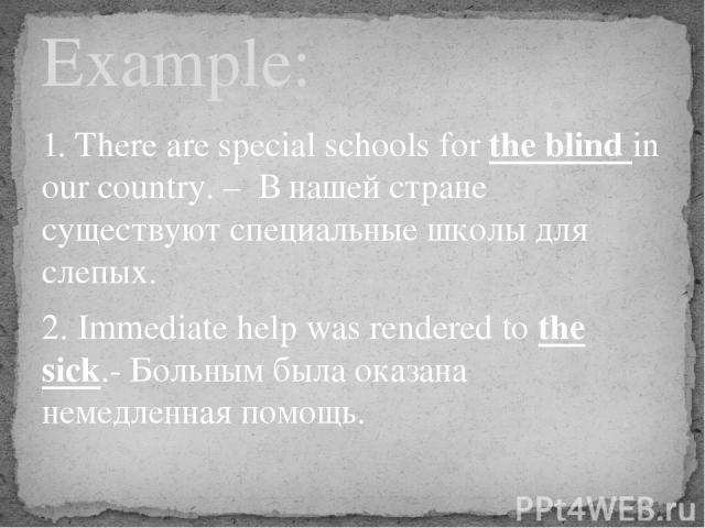 1. There are special schools for the blind in our country. – В нашей стране существуют специальные школы для слепых. 2. Immediate help was rendered to the sick.- Больным была оказана немедленная помощь. Example: