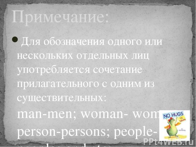 Для обозначения одного или нескольких отдельных лиц употребляется сочетание прилагательного с одним из существительных: man-men; woman- women; person-persons; people- peoples and etc; Примечание: