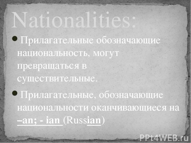 Прилагательные обозначающие национальность, могут превращаться в существительные. Прилагательные, обозначающие национальности оканчивающиеся на –an; - ian (Russian) Nationalities:
