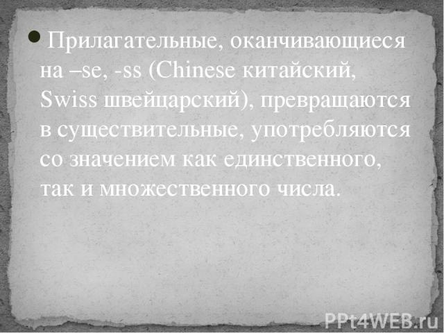 Прилагательные, оканчивающиеся на –se, -ss (Chinese китайский, Swiss швейцарский), превращаются в существительные, употребляются со значением как единственного, так и множественного числа.