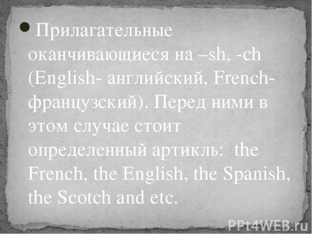 Прилагательные оканчивающиеся на –sh, -ch (English- английский, French- французский). Перед ними в этом случае стоит определенный артикль: the French, the English, the Spanish, the Scotch and etc.