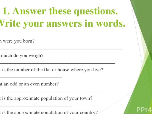 1. Answer these questions. Write your answers in words. When were you born?_____________________________________________________ How much do you weigh?__________________________________________________ What is the number of the flat or house where y…