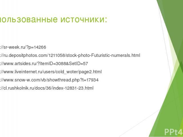 Использованные источники: http://sr-week.ru/?p=14266 http://ru.depositphotos.com/1211058/stock-photo-Futuristic-numerals.html http://www.artsides.ru/?ItemID=3088&SetID=57 http://www.liveinternet.ru/users/cold_woter/page2.html http://www.snow-w.com/v…