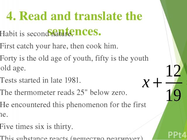4. Read and translate the sentences. 1. Habit is second nature. 2. First catch your hare, then cook him. 3. Forty is the old age of youth, fifty is the youth of old age. 4. Tests started in late 1981. 5. The thermometer reads 25