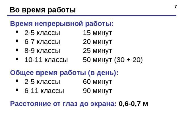 * Во время работы Время непрерывной работы: 2-5 классы 15 минут 6-7 классы 20 минут 8-9 классы 25 минут 10-11 классы 50 минут (30 + 20) Общее время работы (в день): 2-5 классы 60 минут 6-11 классы 90 минут Расстояние от глаз до экрана: 0,6-0,7 м