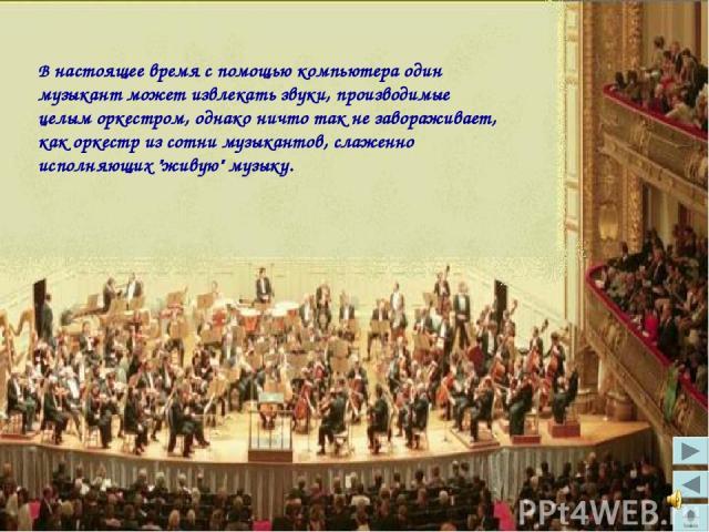 В настоящее время с помощью компьютера один музыкант может извлекать звуки, производимые целым оркестром, однако ничто так не завораживает, как оркестр из сотни музыкантов, слаженно исполняющих