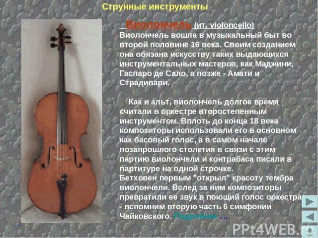 Виолончель (ит. violoncello) Виолончель вошла в музыкальный быт во второй половине 16 века. Своим созданием она обязана искусству таких выдающихся инструментальных мастеров, как Маджини, Гаспаро де Сало, а позже - Амати и Страдивари. Как и альт, вио…
