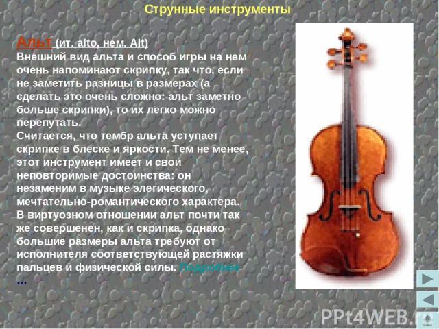 Альт (ит. alto, нем. Alt) Внешний вид альта и способ игры на нем очень напоминают скрипку, так что, если не заметить разницы в размерах (а сделать это очень сложно: альт заметно больше скрипки), то их легко можно перепутать. Считается, что тембр аль…