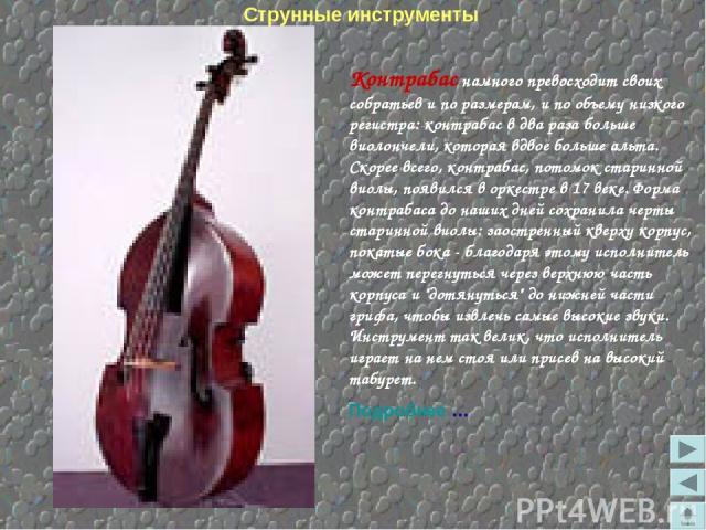 Контрабас намного превосходит своих собратьев и по размерам, и по объему низкого регистра: контрабас в два раза больше виолончели, которая вдвое больше альта. Скорее всего, контрабас, потомок старинной виолы, появился в оркестре в 17 веке. Форма кон…